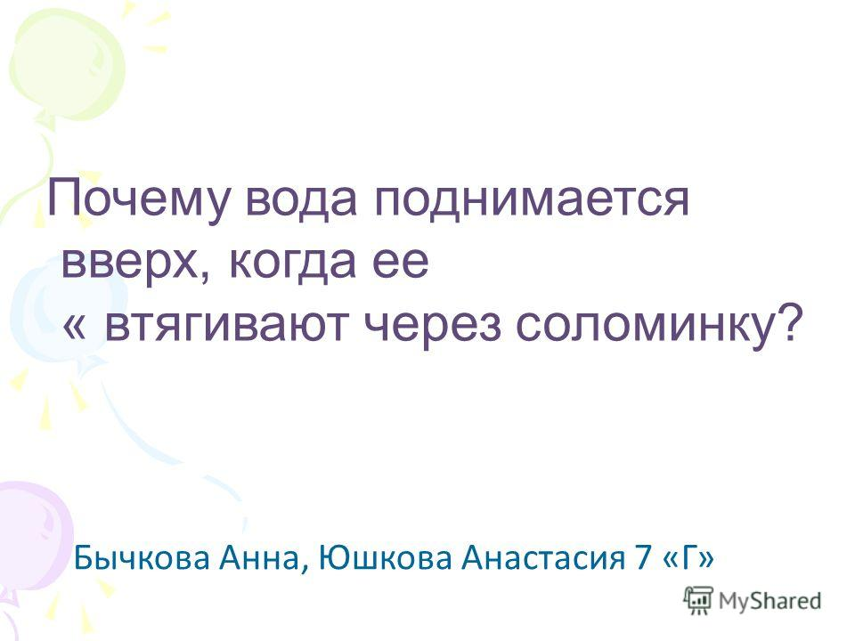 Почему вода поднимается вверх, когда ее « втягивают через соломинку? Бычкова Анна, Юшкова Анастасия 7 «Г»