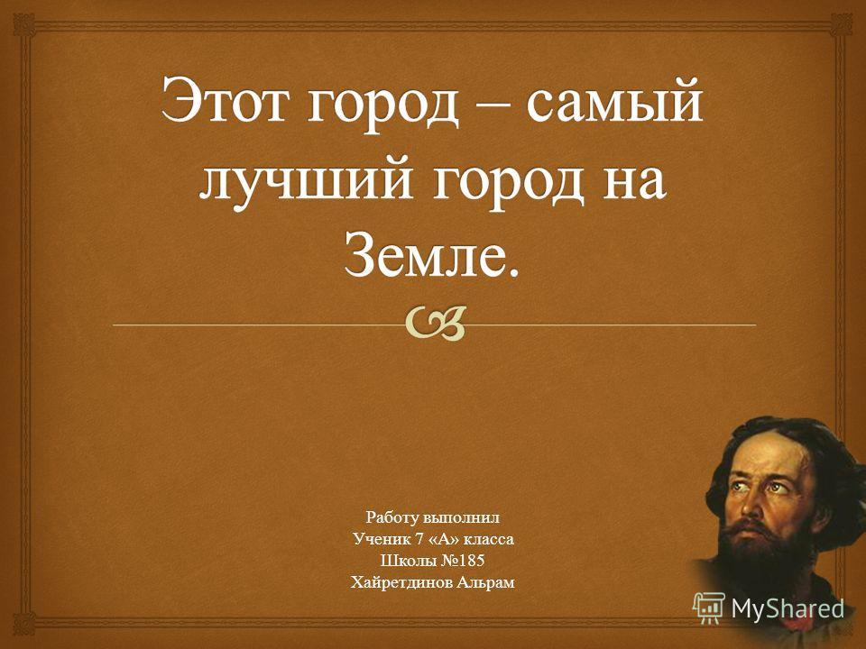 Работу выполнил Ученик 7 « А » класса Школы 185 Хайретдинов Альрам