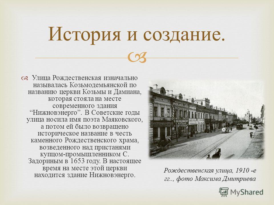 Улица Рождественская изначально называлась Козьмодемьянской по названию церкви Козьмы и Дамиана, которая стояла на месте современного здания Нижновэнерго. В Советские годы улица носила имя поэта Маяковского, а потом ей было возвращено историческое на