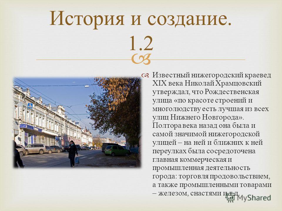 Известный нижегородский краевед XIX века Николай Храмцовский утверждал, что Рождественская улица « по красоте строений и многолюдству есть лучшая из всех улиц Нижнего Новгорода ». Полтора века назад она была и самой значимой нижегородской улицей – на