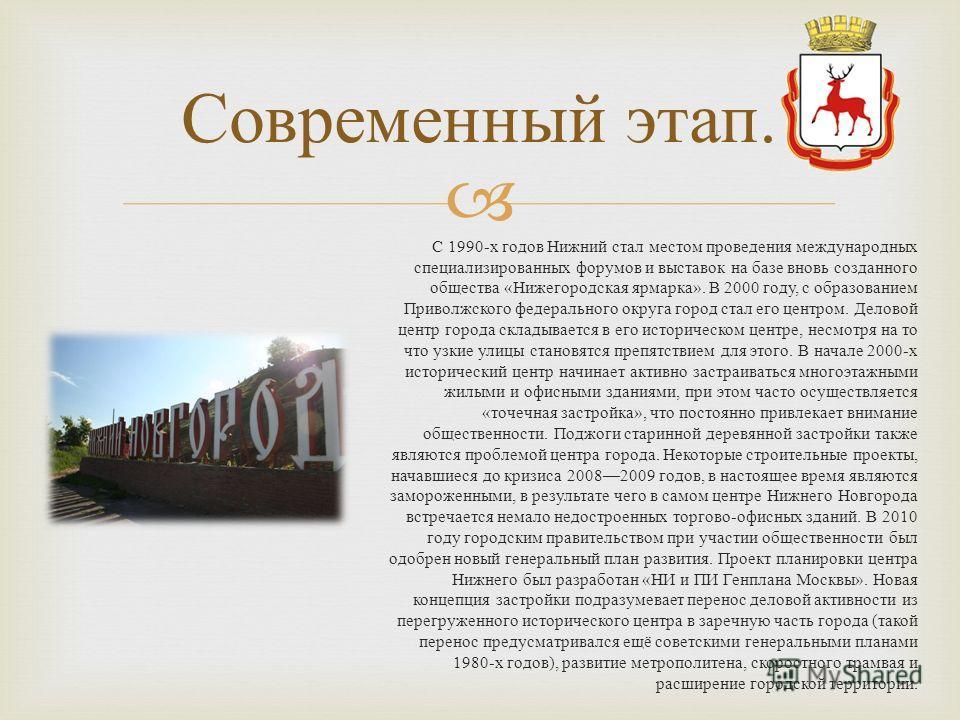 С 1990- х годов Нижний стал местом проведения международных специализированных форумов и выставок на базе вновь созданного общества « Нижегородская ярмарка ». В 2000 году, с образованием Приволжского федерального округа город стал его центром. Делово