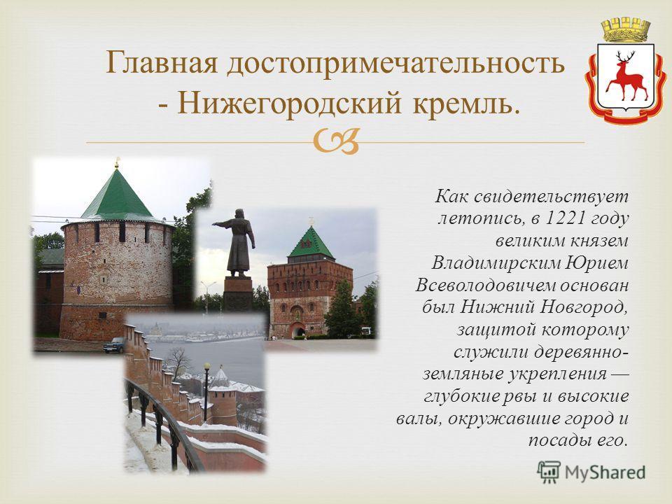 Как свидетельствует летопись, в 1221 году великим князем Владимирским Юрием Всеволодовичем основан был Нижний Новгород, защитой которому служили деревянно - земляные укрепления глубокие рвы и высокие валы, окружавшие город и посады его. Главная досто