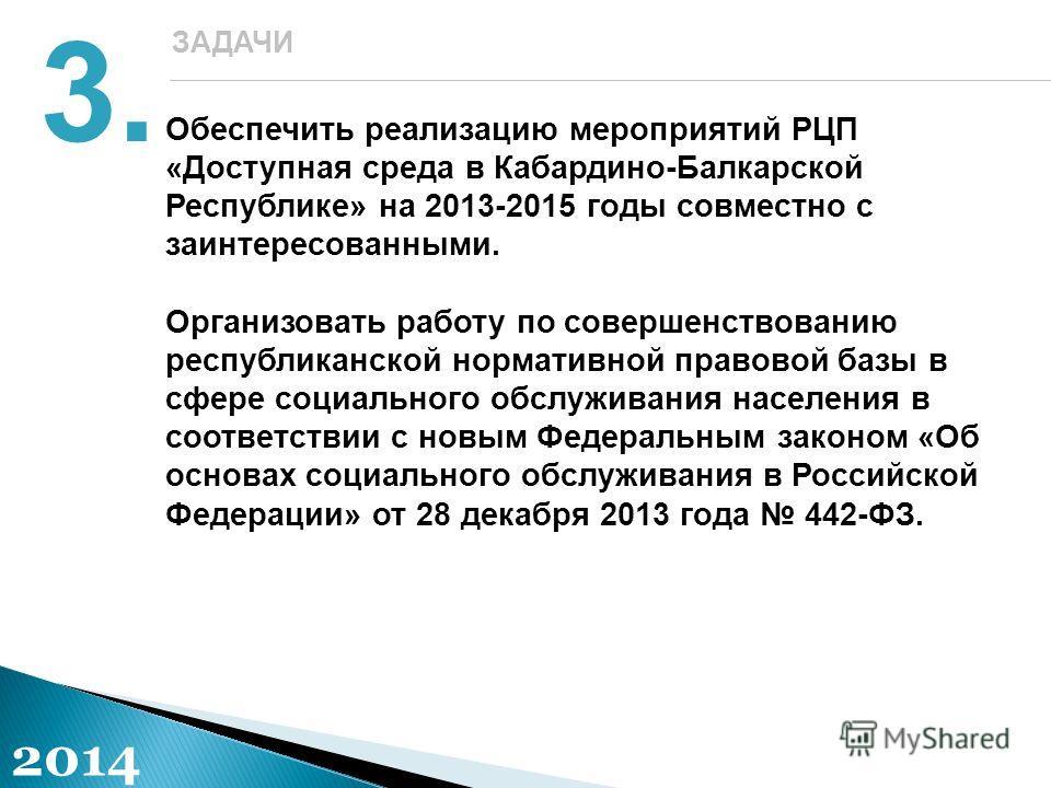 Обеспечить реализацию мероприятий РЦП «Доступная среда в Кабардино-Балкарской Республике» на 2013-2015 годы совместно с заинтересованными. Организовать работу по совершенствованию республиканской нормативной правовой базы в сфере социального обслужив