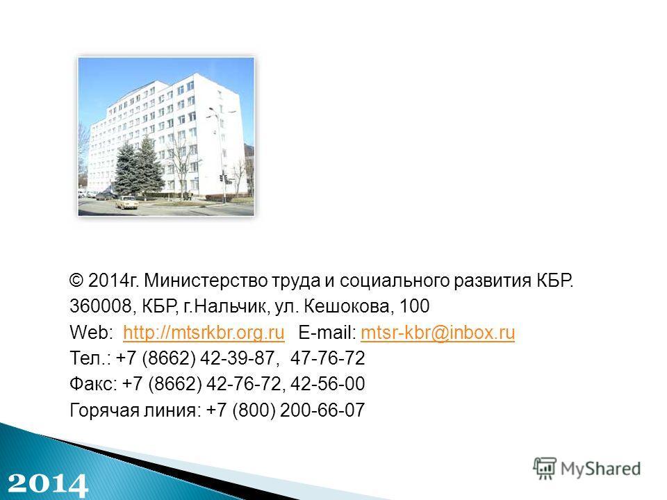 © 2014г. Министерство труда и социального развития КБР. 360008, КБР, г.Нальчик, ул. Кешокова, 100 Web: http://mtsrkbr.org.ru E-mail: mtsr-kbr@inbox.ruhttp://mtsrkbr.org.rumtsr-kbr@inbox.ru Тел.: +7 (8662) 42-39-87, 47-76-72 Факс: +7 (8662) 42-76-72,