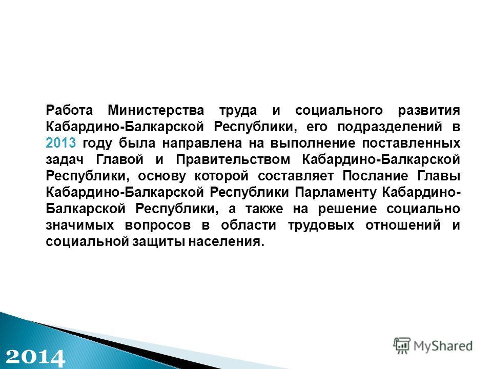 Работа Министерства труда и социального развития Кабардино-Балкарской Республики, его подразделений в 2013 году была направлена на выполнение поставленных задач Главой и Правительством Кабардино-Балкарской Республики, основу которой составляет Послан