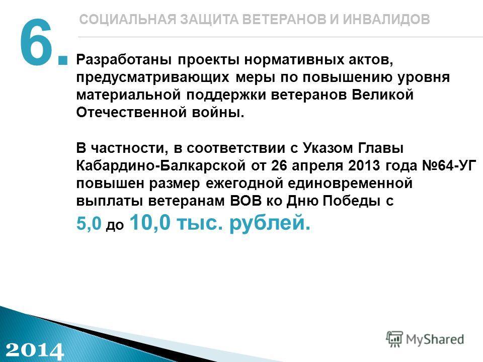 Разработаны проекты нормативных актов, предусматривающих меры по повышению уровня материальной поддержки ветеранов Великой Отечественной войны. В частности, в соответствии с Указом Главы Кабардино-Балкарской от 26 апреля 2013 года 64-УГ повышен разме