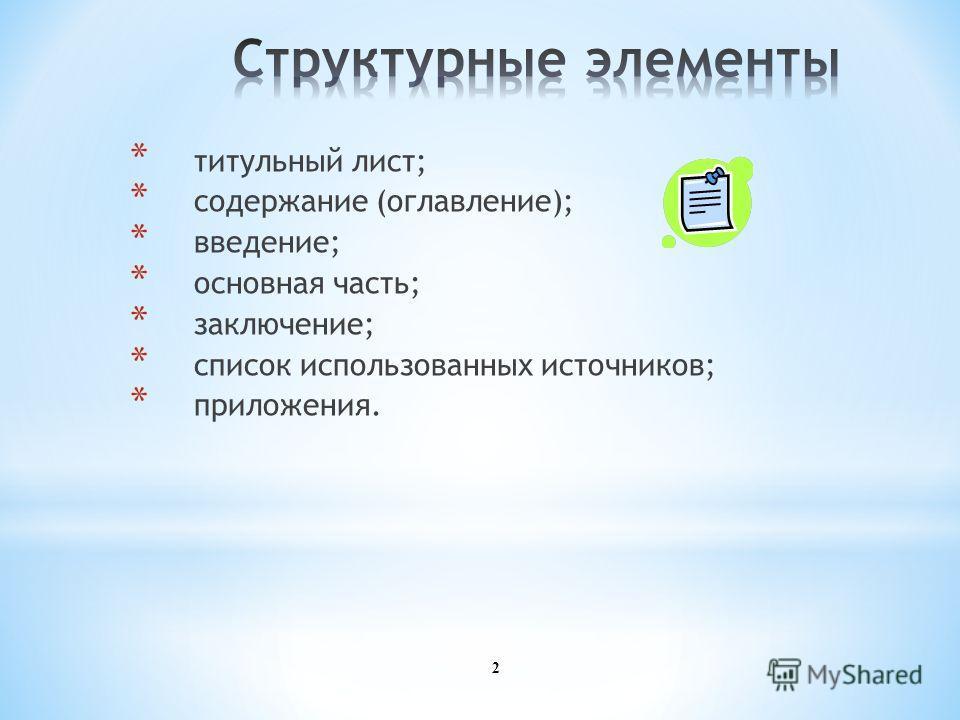 2 * титульный лист; * содержание (оглавление); * введение; * основная часть; * заключение; * список использованных источников; * приложения.
