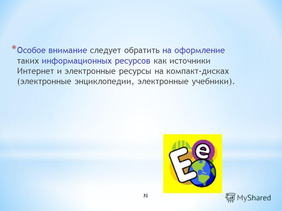 31 * Особое внимание следует обратить на оформление таких информационных ресурсов как источники Интернет и электронные ресурсы на компакт-дисках (электронные энциклопедии, электронные учебники).