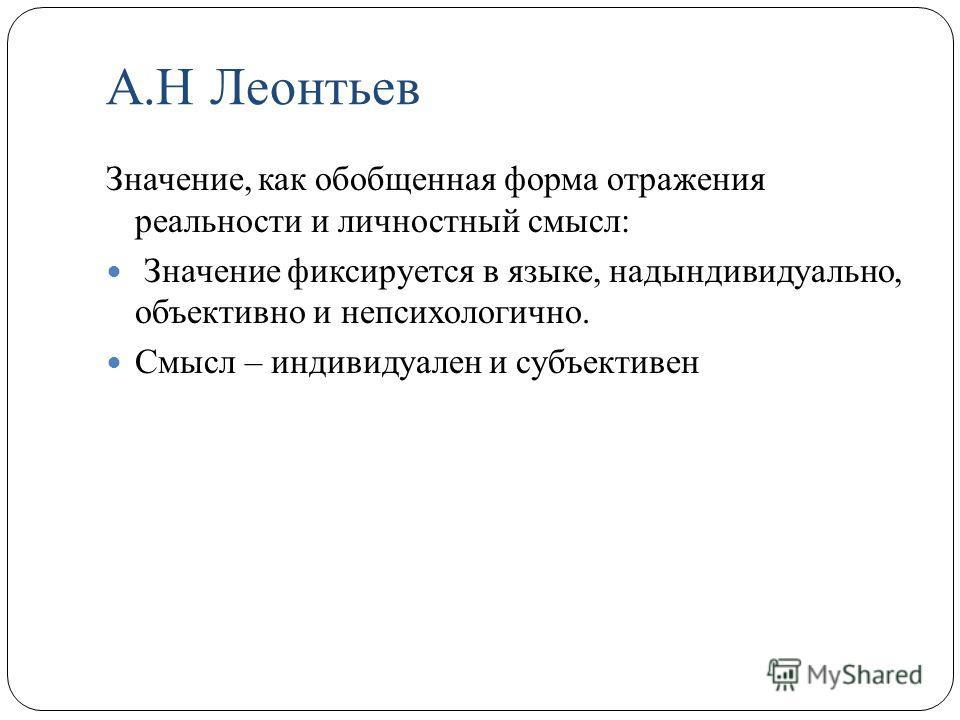 А.Н Леонтьев Значение, как обобщенная форма отражения реальности и личностный смысл: Значение фиксируется в языке, надындивидуально, объективно и непсихологично. Смысл – индивидуален и субъективен