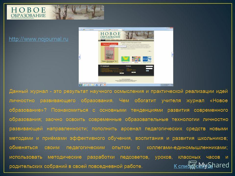 http://www.nojournal.ru Данный журнал - это результат научного осмысления и практической реализации идей личностно развивающего образования. Чем обогатит учителя журнал «Новое образование»? Познакомиться с основными тенденциями развития современного