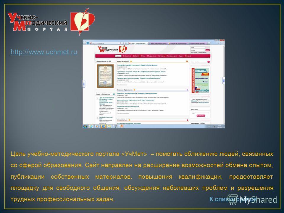 http://www.uchmet.ru Цель учебно-методического портала «УчМет» – помогать сближению людей, связанных со сферой образования. Сайт направлен на расширение возможностей обмена опытом, публикации собственных материалов, повышения квалификации, предоставл