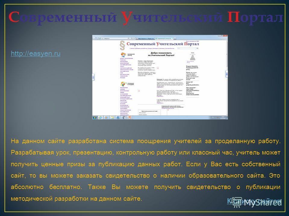 http://easyen.ru На данном сайте разработана система поощрения учителей за проделанную работу. Разрабатывая урок, презентацию, контрольную работу или классный час, учитель может получить ценные призы за публикацию данных работ. Если у Вас есть собств