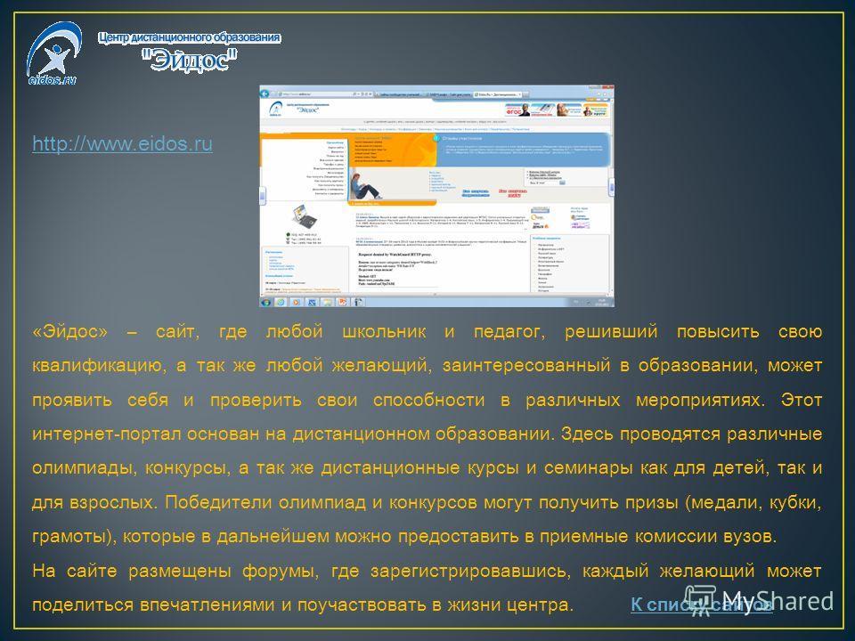 http://www.eidos.ru «Эйдос» – сайт, где любой школьник и педагог, решивший повысить свою квалификацию, а так же любой желающий, заинтересованный в образовании, может проявить себя и проверить свои способности в различных мероприятиях. Этот интернет-п