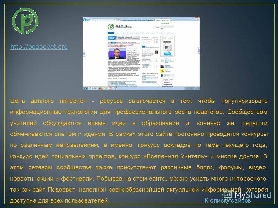 http://pedsovet.org Цель данного интернет - ресурса заключается в том, чтобы популяризовать информационные технологии для профессионального роста педагогов. Сообществом учителей обсуждаются новые идеи в образовании и, конечно же, педагоги обмениваютс