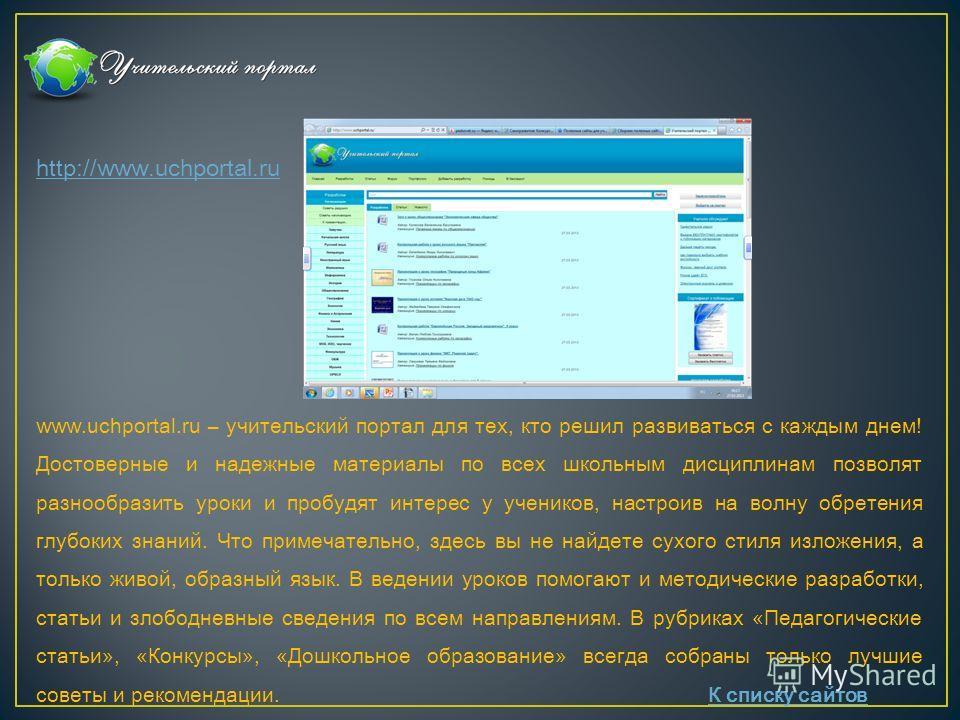 http://www.uchportal.ru www.uchportal.ru – учительский портал для тех, кто решил развиваться с каждым днем! Достоверные и надежные материалы по всех школьным дисциплинам позволят разнообразить уроки и пробудят интерес у учеников, настроив на волну об