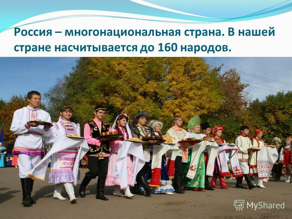 Россия – многонациональная страна. В нашей стране насчитывается до 160 народов.