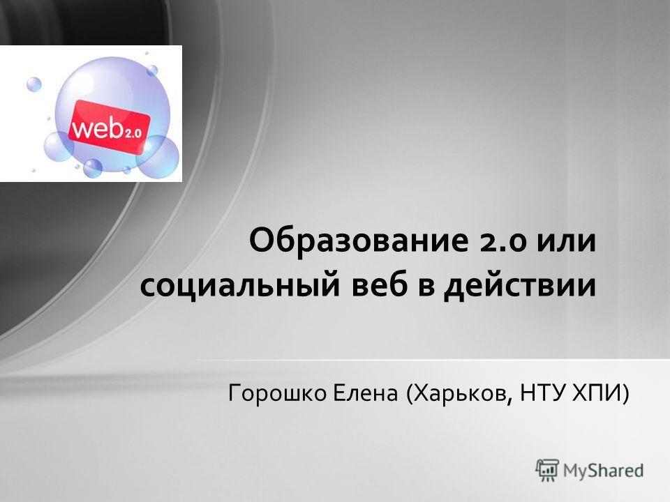 Горошко Елена (Харьков, НТУ ХПИ) Образование 2.0 или социальный веб в действии