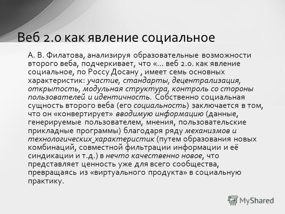А. В. Филатова, анализируя образовательные возможности второго веба, подчеркивает, что «… веб 2.0. как явление социальное, по Россу Досану, имеет семь основных характеристик: участие, стандарты, децентрализация, открытость, модульная структура, контр