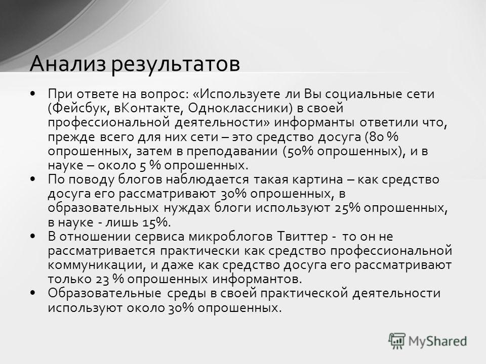 При ответе на вопрос: «Используете ли Вы социальные сети (Фейсбук, вКонтакте, Одноклассники) в своей профессиональной деятельности» информанты ответили что, прежде всего для них сети – это средство досуга (80 % опрошенных, затем в преподавании (50% о