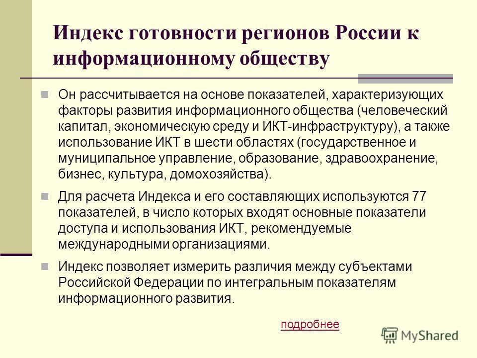 Индекс готовности регионов России к информационному обществу Он рассчитывается на основе показателей, характеризующих факторы развития информационного общества (человеческий капитал, экономическую среду и ИКТ-инфраструктуру), а также использование ИК