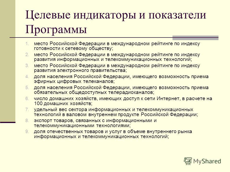Целевые индикаторы и показатели Программы 1. место Российской Федерации в международном рейтинге по индексу готовности к сетевому обществу; 2. место Российской Федерации в международном рейтинге по индексу развития информационных и телекоммуникационн