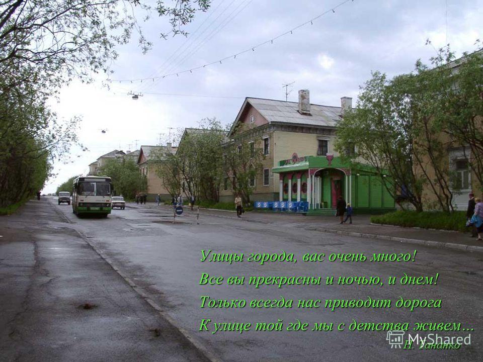 Улицы города, вас очень много! Все вы прекрасны и ночью, и днем! Только всегда нас приводит дорога К улице той где мы с детства живем… Н. Тананко Н. Тананко