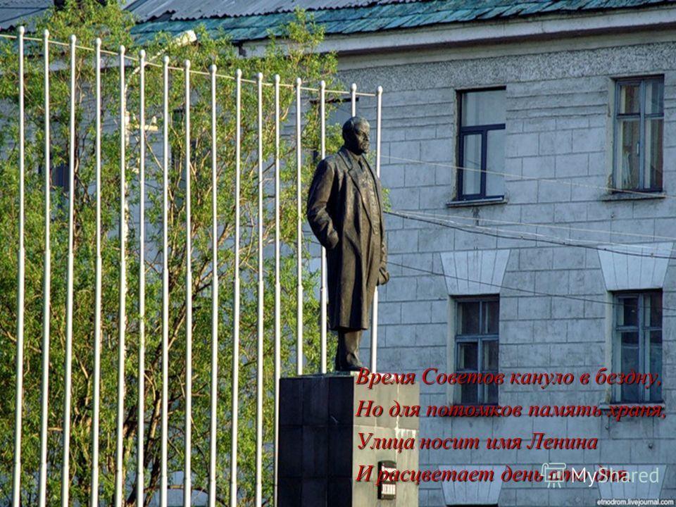 Время Советов кануло в бездну, Но для потомков память храня, Улица носит имя Ленина И расцветает день ото дня.