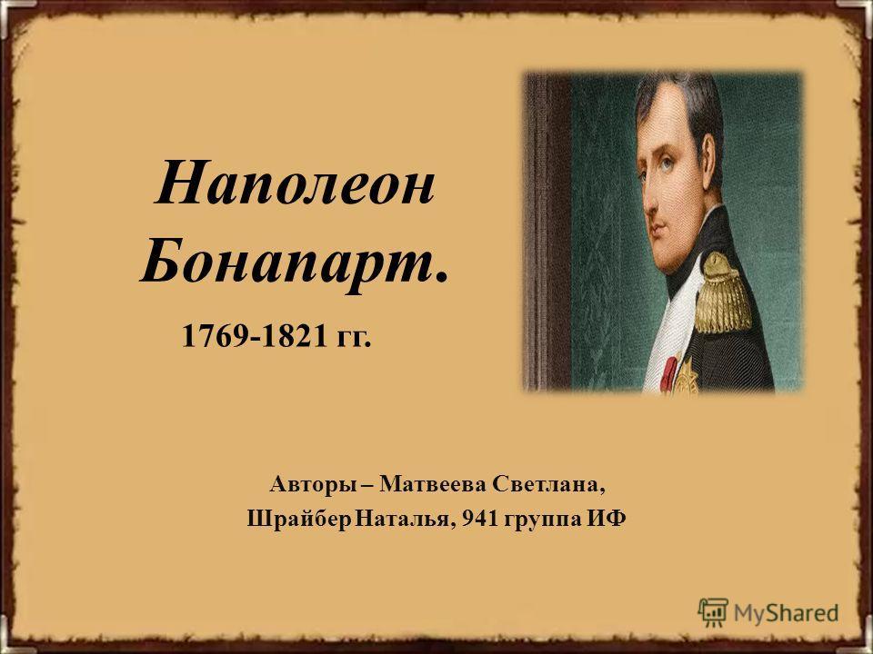 Наполеон Бонапарт. Авторы – Матвеева Светлана, Шрайбер Наталья, 941 группа ИФ 1769-1821 гг.