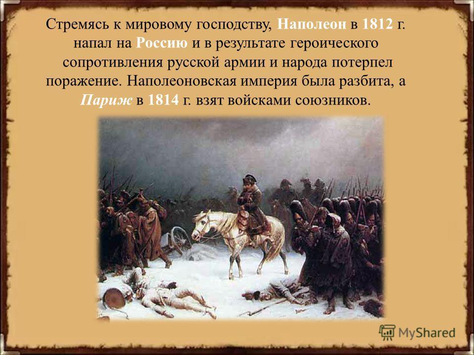 Стремясь к мировому господству, Наполеон в 1812 г. напал на Россию и в результате героического сопротивления русской армии и народа потерпел поражение. Наполеоновская империя была разбита, а Париж в 1814 г. взят войсками союзников.