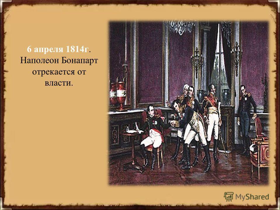 6 апреля 1814г. Наполеон Бонапарт отрекается от власти.