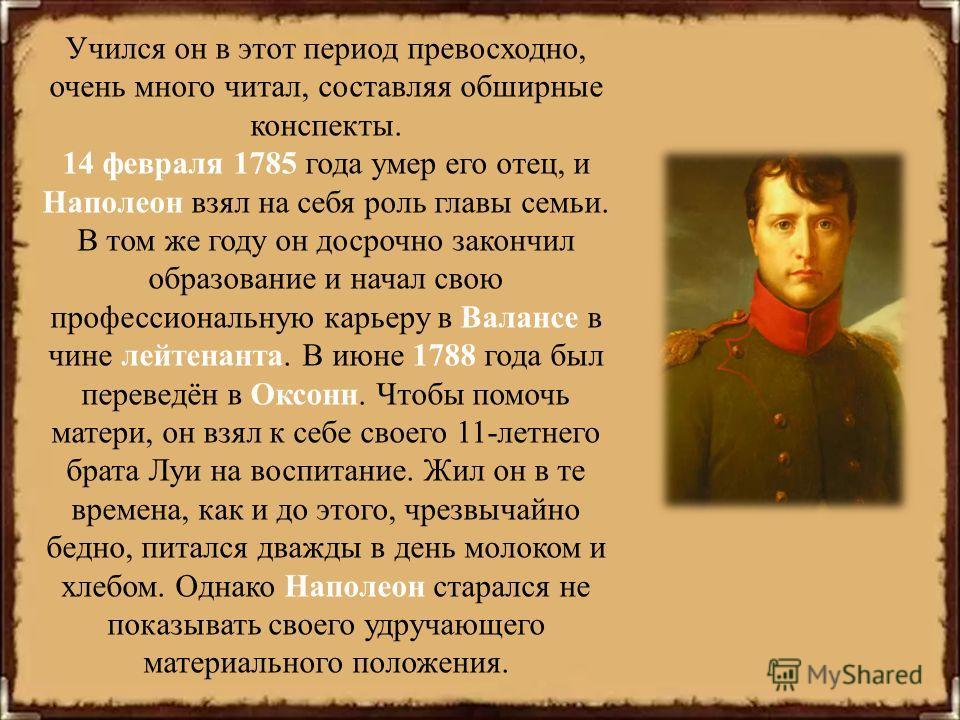 Учился он в этот период превосходно, очень много читал, составляя обширные конспекты. 14 февраля 1785 года умер его отец, и Наполеон взял на себя роль главы семьи. В том же году он досрочно закончил образование и начал свою профессиональную карьеру в