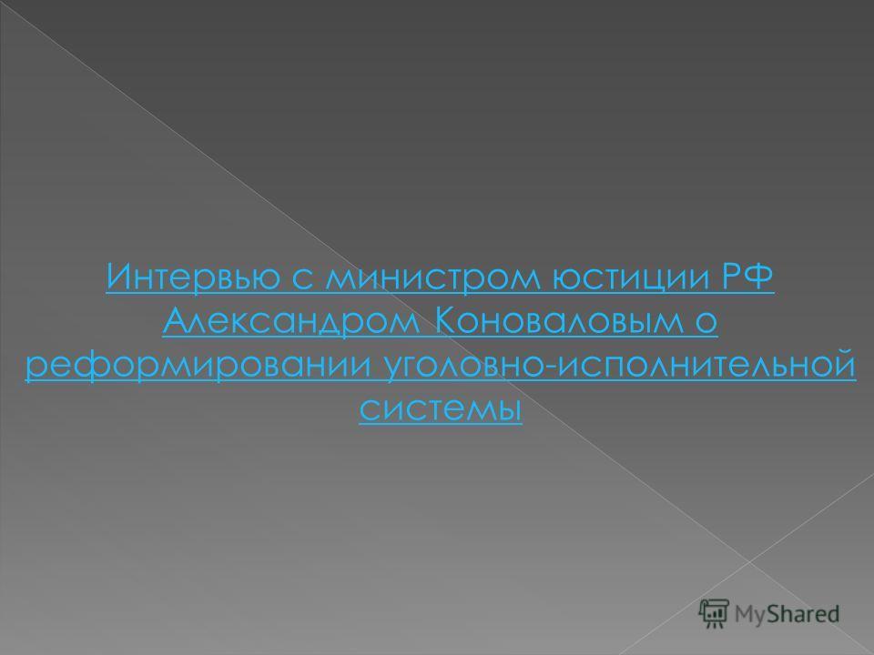 Интервью с министром юстиции РФ Александром Коноваловым о реформировании уголовно-исполнительной системы