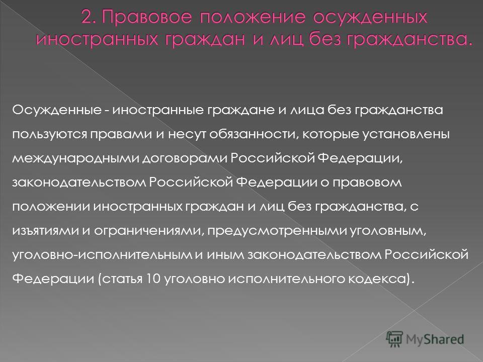 Осужденные - иностранные граждане и лица без гражданства пользуются правами и несут обязанности, которые установлены международными договорами Российской Федерации, законодательством Российской Федерации о правовом положении иностранных граждан и лиц