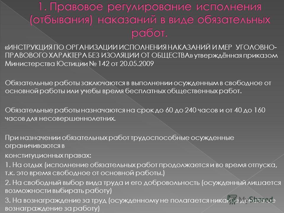 «ИНСТРУКЦИЯ ПО ОРГАНИЗАЦИИ ИСПОЛНЕНИЯ НАКАЗАНИЙ И МЕР УГОЛОВНО- ПРАВОВОГО ХАРАКТЕРА БЕЗ ИЗОЛЯЦИИ ОТ ОБЩЕСТВА» утверждённая приказом Министерства Юстиции 142 от 20.05.2009 Обязательные работы заключаются в выполнении осужденным в свободное от основной