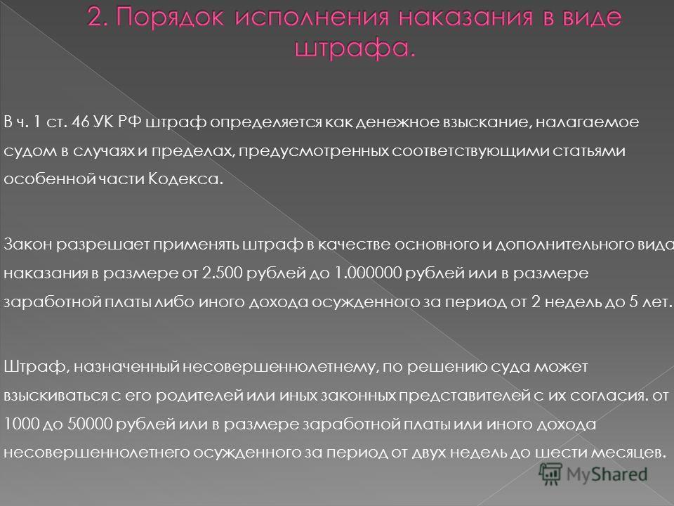В ч. 1 ст. 46 УК РФ штраф определяется как денежное взыскание, налагаемое судом в случаях и пределах, предусмотренных соответствующими статьями особенной части Кодекса. Закон разрешает применять штраф в качестве основного и дополнительного вида наказ