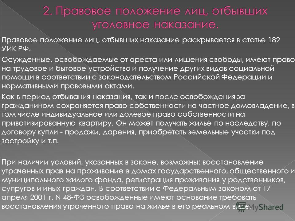 Правовое положение лиц, отбывших наказание раскрывается в статье 182 УИК РФ. Осужденные, освобождаемые от ареста или лишения свободы, имеют право на трудовое и бытовое устройство и получение других видов социальной помощи в соответствии с законодател