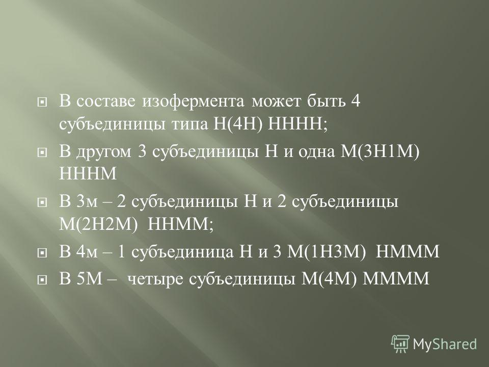 ЛДГ имеет 5 изоферментов, представляющих различные комбинации из четырех субъединиц двух основных типов – Н ( сердце ) и М ( мышцы ) по названию органов, где обнаружена их наибольшая активность, которые обозначают цифрами от 1 до 5 : ЛДГ 1, ЛДГ 2,…..