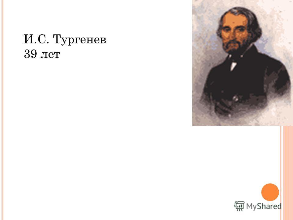 И.С. Тургенев 39 лет
