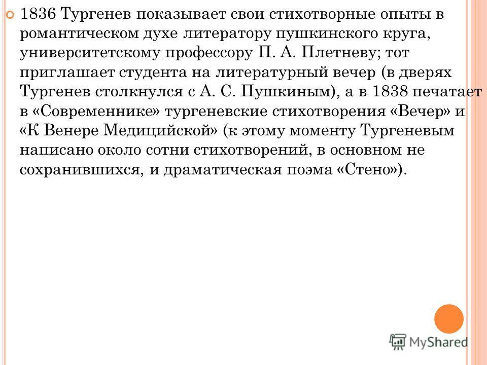 1836 Тургенев показывает свои стихотворные опыты в романтическом духе литератору пушкинского круга, университетскому профессору П. А. Плетневу; тот приглашает студента на литературный вечер (в дверях Тургенев столкнулся с А. С. Пушкиным), а в 1838 пе