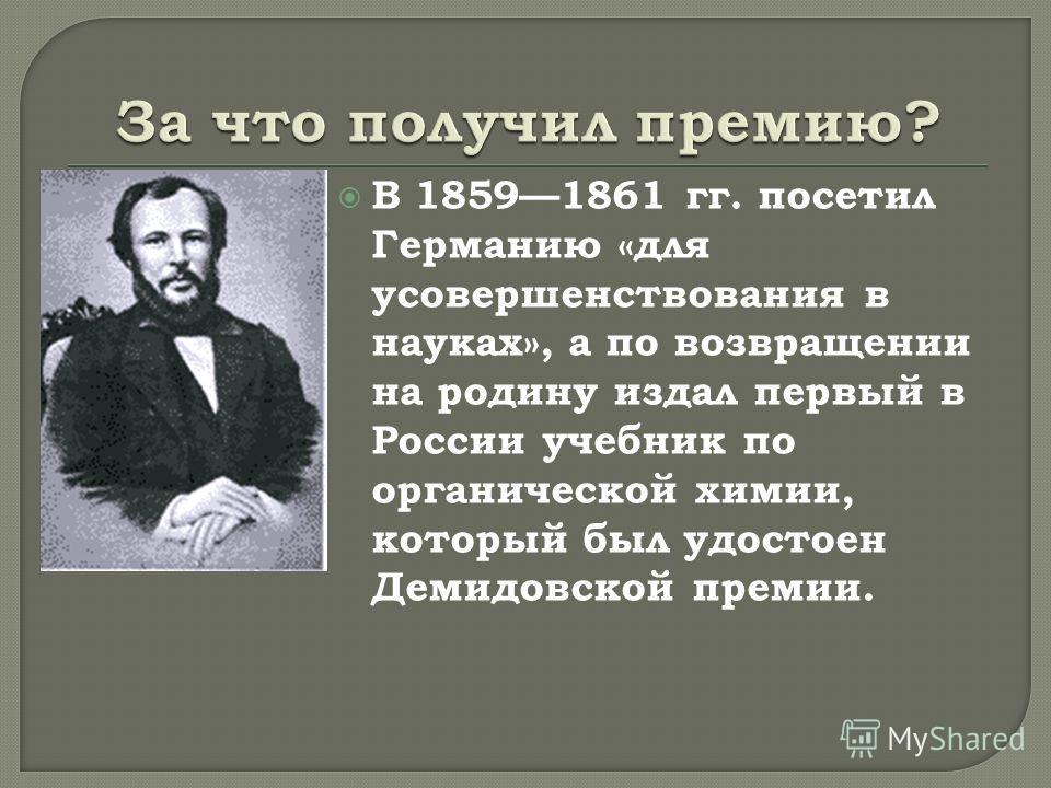 В 18591861 гг. посетил Германию «для усовершенствования в науках», а по возвращении на родину издал первый в России учебник по органической химии, который был удостоен Демидовской премии.