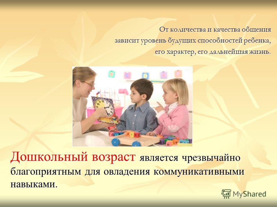 От количества и качества общения зависит уровень будущих способностей ребенка, его характер, его дальнейшая жизнь. его характер, его дальнейшая жизнь. Дошкольный возраст является чрезвычайно благоприятным для овладения коммуникативными навыками..