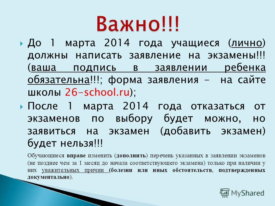 До 1 марта 2014 года учащиеся (лично) должны написать заявление на экзамены!!! (ваша подпись в заявлении ребенка обязательна!!!; форма заявления - на сайте школы 26-school.ru); После 1 марта 2014 года отказаться от экзаменов по выбору будет можно, но