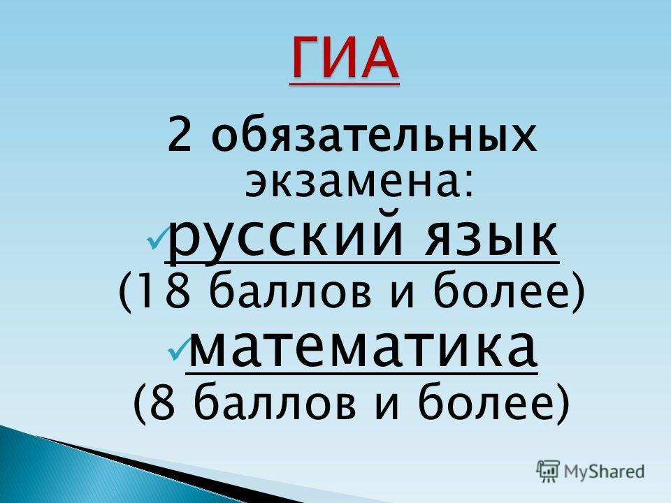 2 обязательных экзамена: русский язык (18 баллов и более) математика (8 баллов и более)
