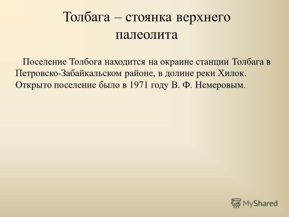 Толбага – стоянка верхнего палеолита Поселение Толбога находится на окраине станции Толбага в Петровско-Забайкальском районе, в долине реки Хилок. Открыто поселение было в 1971 году В. Ф. Немеровым.