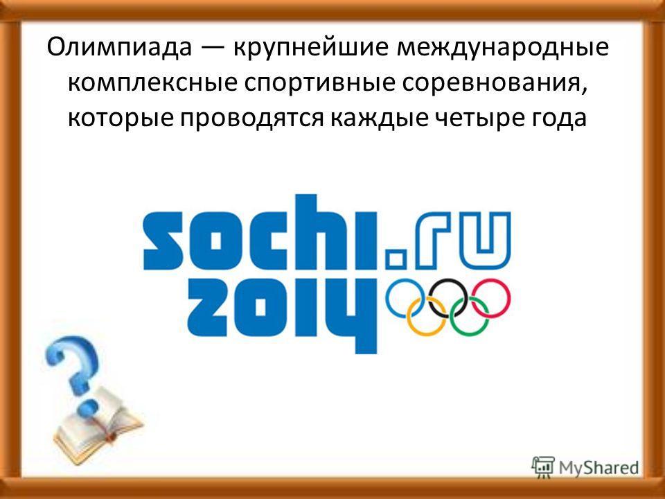 Олимпиада крупнейшие международные комплексные спортивные соревнования, которые проводятся каждые четыре года