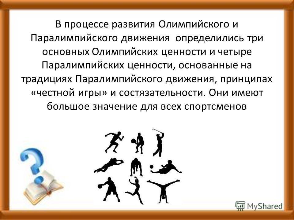 В процессе развития Олимпийского и Паралимпийского движения определились три основных Олимпийских ценности и четыре Паралимпийских ценности, основанные на традициях Паралимпийского движения, принципах «честной игры» и состязательности. Они имеют боль