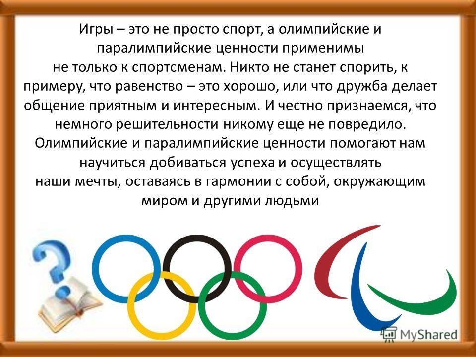 Игры – это не просто спорт, а олимпийские и паралимпийские ценности применимы не только к спортсменам. Никто не станет спорить, к примеру, что равенство – это хорошо, или что дружба делает общение приятным и интересным. И честно признаемся, что немно