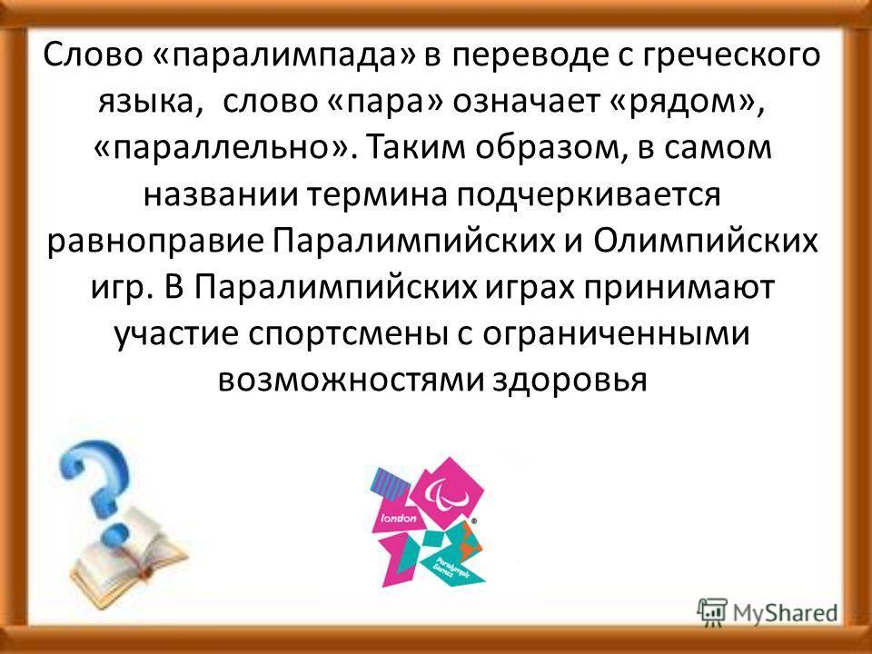 Слово «паралимпада» в переводе с греческого языка, слово «пара» означает «рядом», «параллельно». Таким образом, в самом названии термина подчеркивается равноправие Паралимпийских и Олимпийских игр. В Паралимпийских играх принимают участие спортсмены