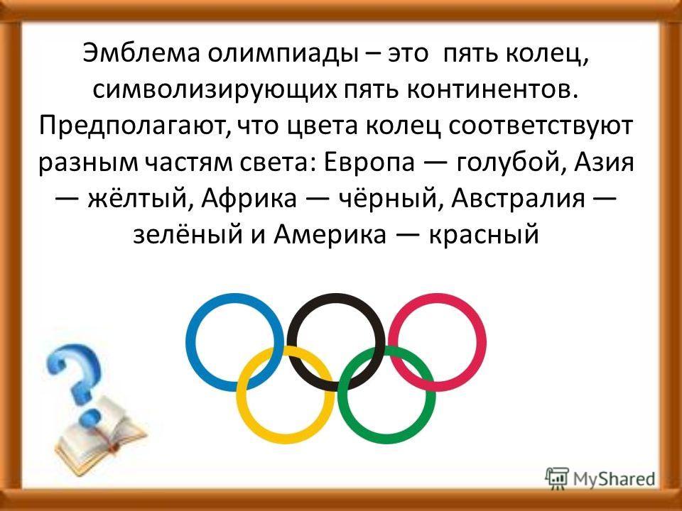 Эмблема олимпиады – это пять колец, символизирующих пять континентов. Предполагают, что цвета колец соответствуют разным частям света: Европа голубой, Азия жёлтый, Африка чёрный, Австралия зелёный и Америка красный