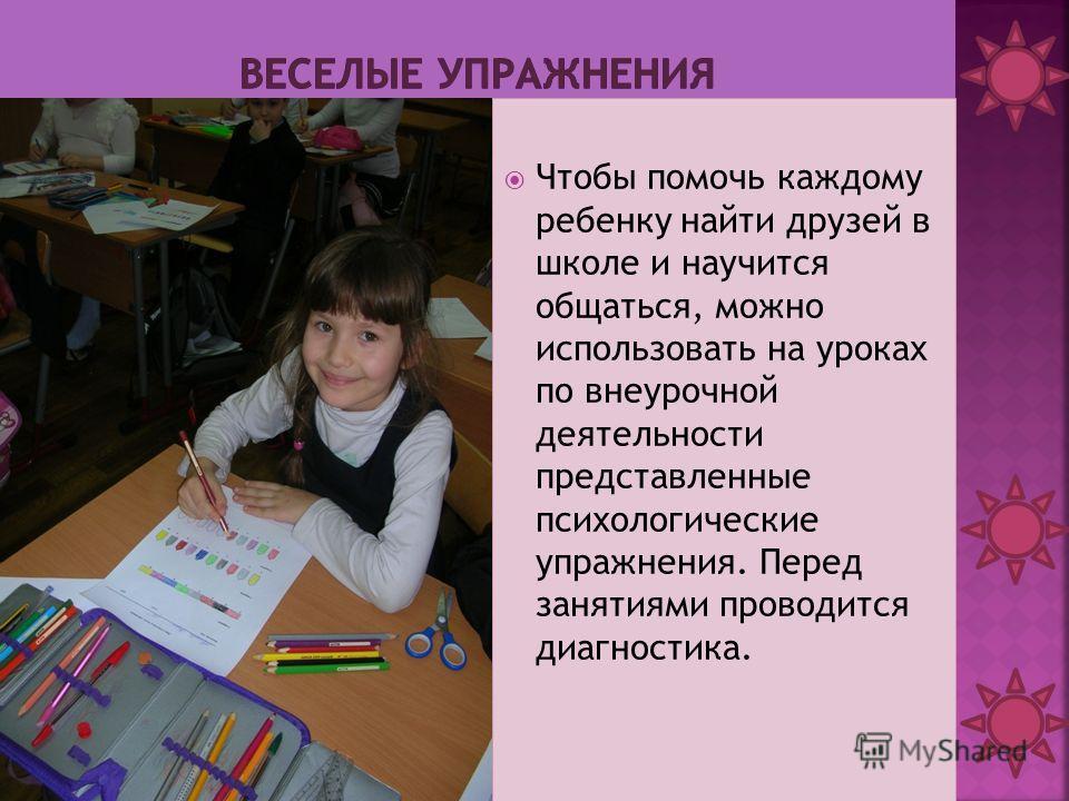 Чтобы помочь каждому ребенку найти друзей в школе и научится общаться, можно использовать на уроках по внеурочной деятельности представленные психологические упражнения. Перед занятиями проводится диагностика.